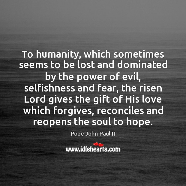 To humanity, which sometimes seems to be lost and dominated by the Pope John Paul II Picture Quote