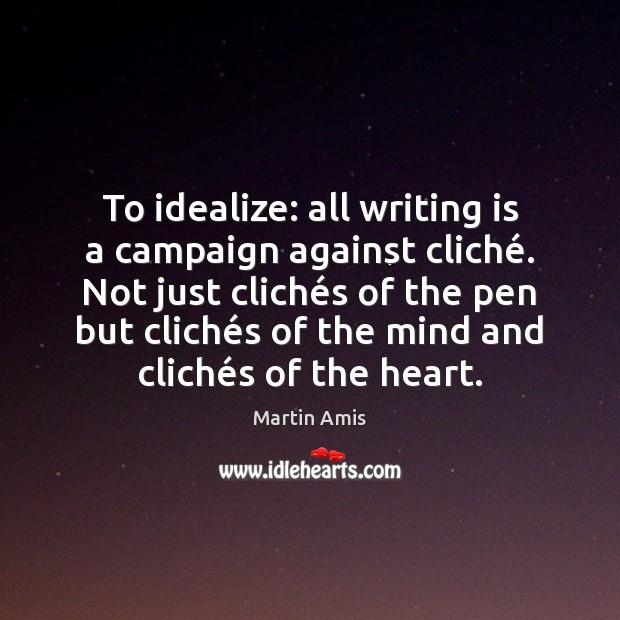 Image, To idealize: all writing is a campaign against cliché. Not just cliché