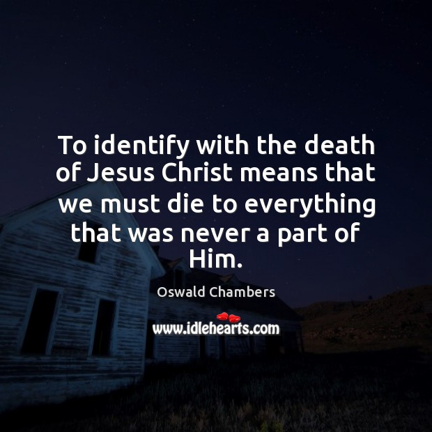 To identify with the death of Jesus Christ means that we must Image