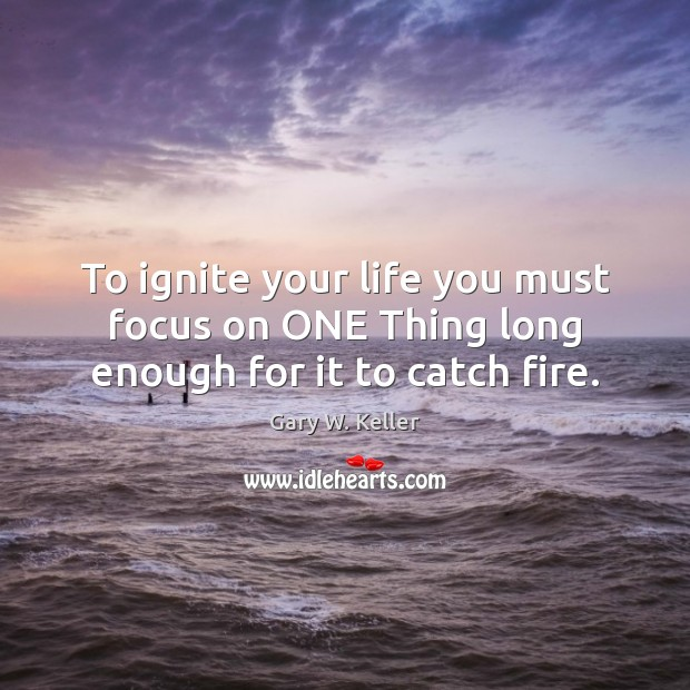 Image, To ignite your life you must focus on ONE Thing long enough for it to catch fire.