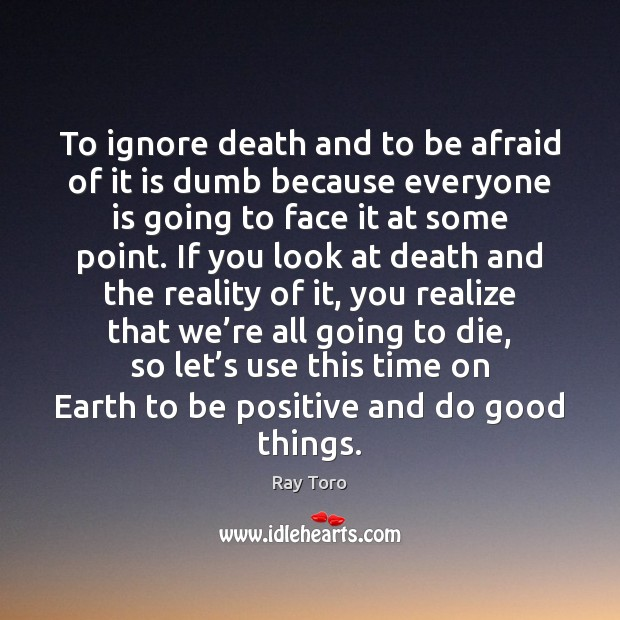 To ignore death and to be afraid of it is dumb because Image
