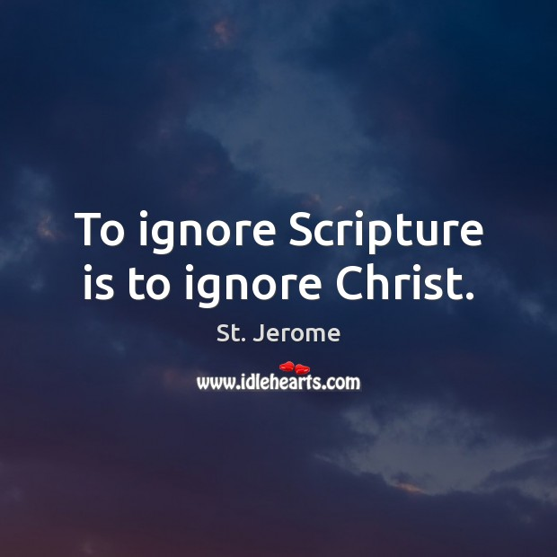 To ignore Scripture is to ignore Christ. St. Jerome Picture Quote