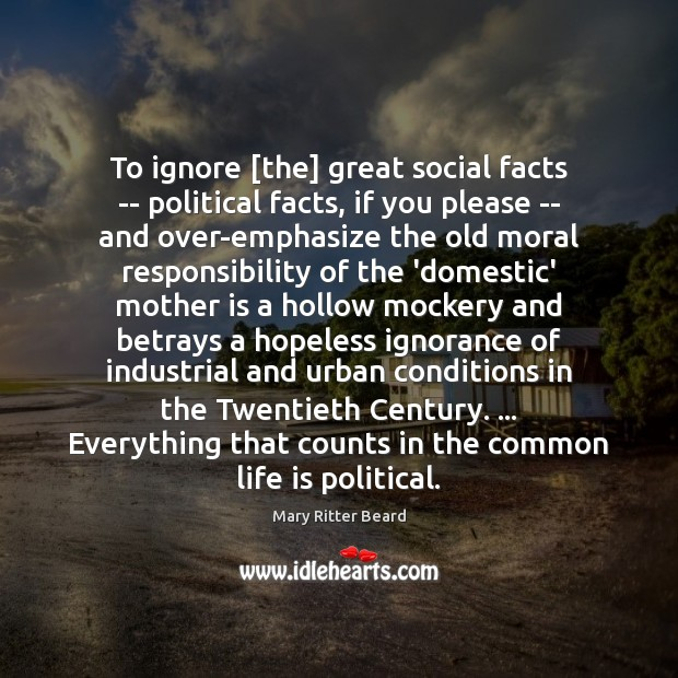 To ignore [the] great social facts — political facts, if you please Image