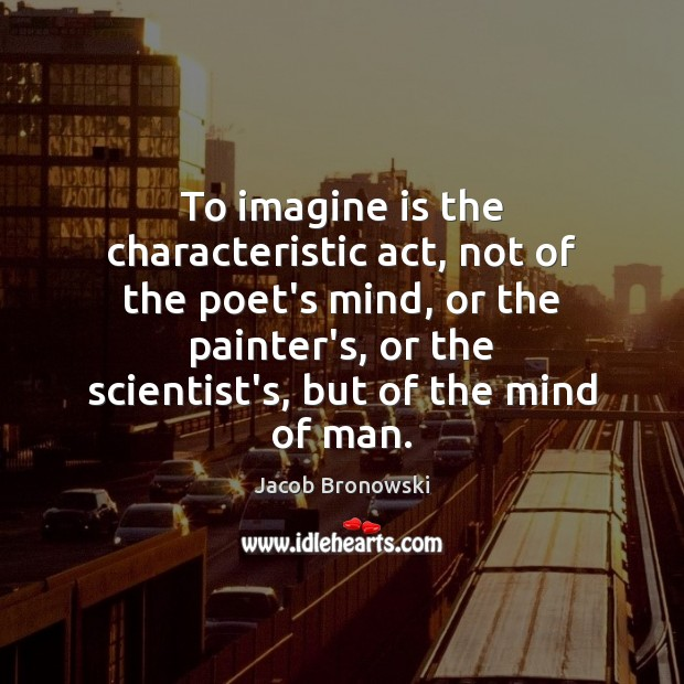 Image, To imagine is the characteristic act, not of the poet's mind, or