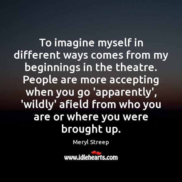 To imagine myself in different ways comes from my beginnings in the Image