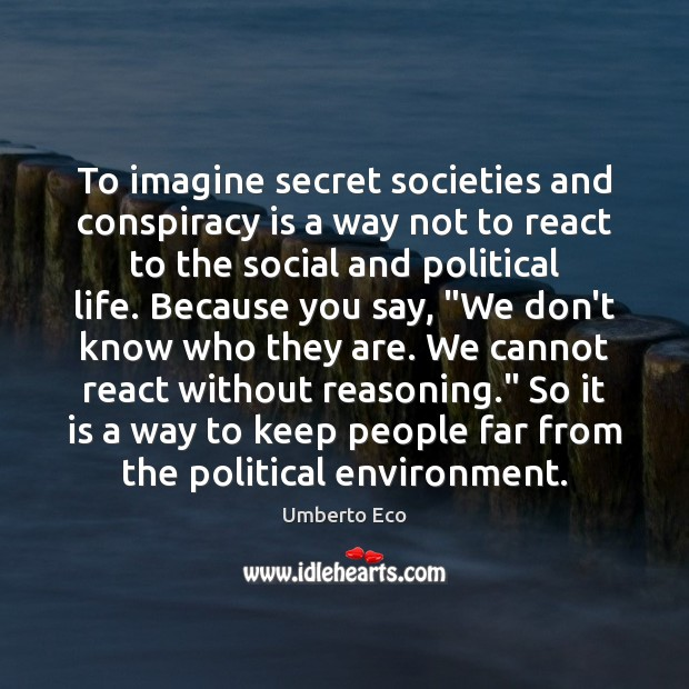 To imagine secret societies and conspiracy is a way not to react Image