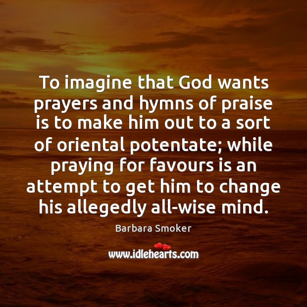 Image, To imagine that God wants prayers and hymns of praise is to