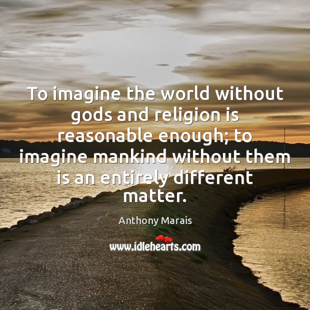 Image, To imagine the world without gods and religion is reasonable enough; to