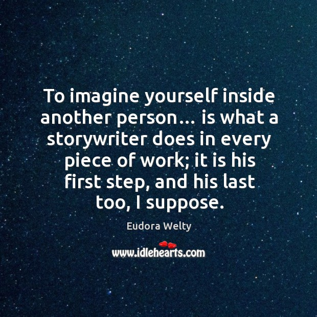 Image, To imagine yourself inside another person… is what a storywriter does in every piece of work;