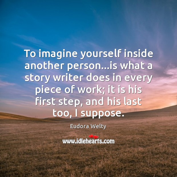 To imagine yourself inside another person…is what a story writer does Eudora Welty Picture Quote