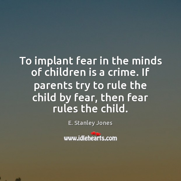 To implant fear in the minds of children is a crime. If E. Stanley Jones Picture Quote