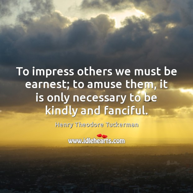 To impress others we must be earnest; to amuse them, it is Henry Theodore Tuckerman Picture Quote
