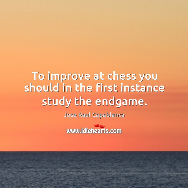 To improve at chess you should in the first instance study the endgame. Image