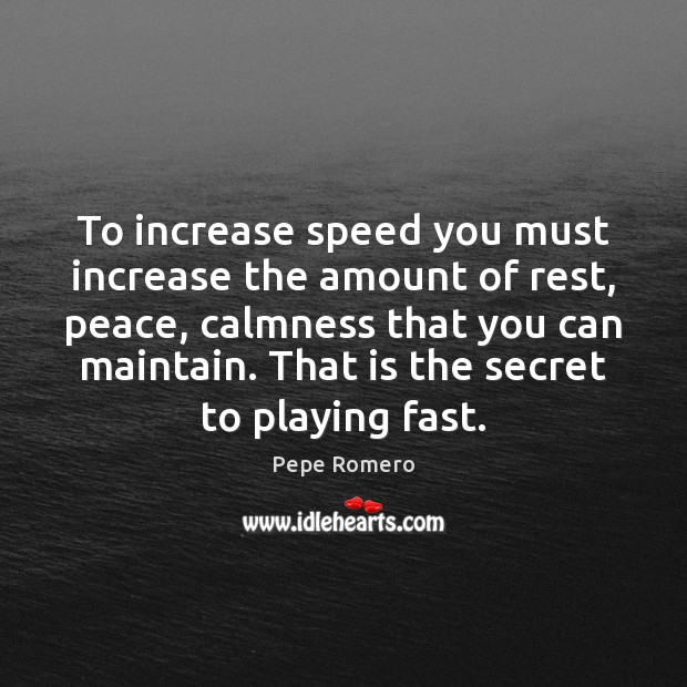 To increase speed you must increase the amount of rest, peace, calmness Image