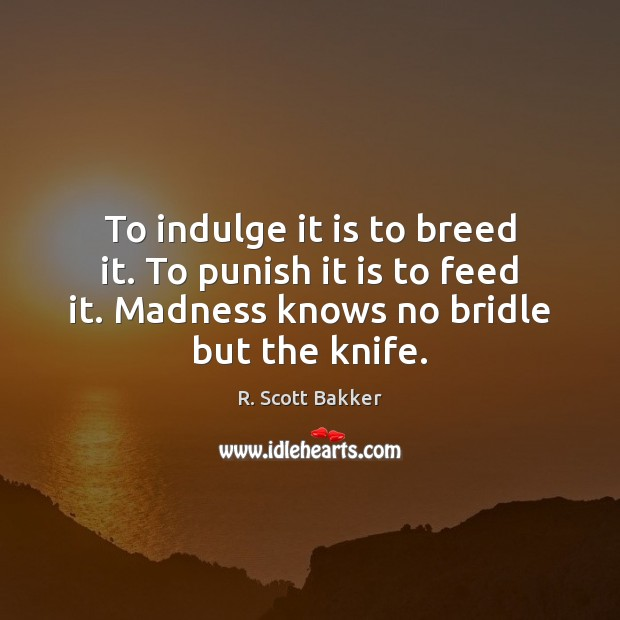 To indulge it is to breed it. To punish it is to Image