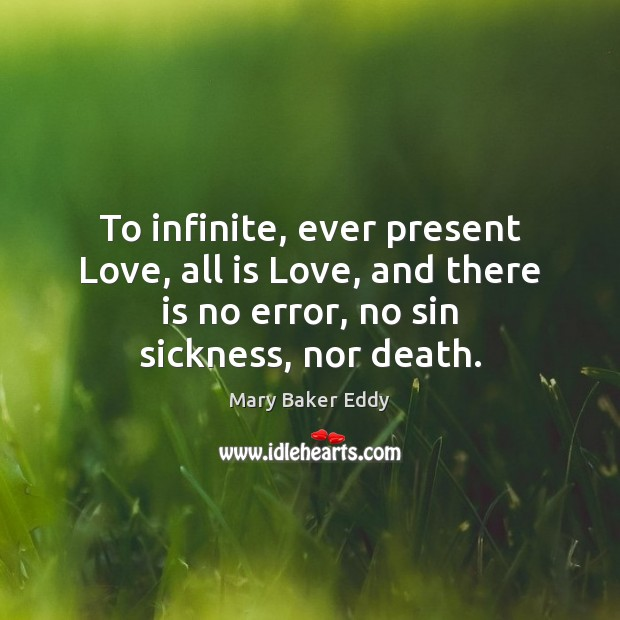 To infinite, ever present Love, all is Love, and there is no Mary Baker Eddy Picture Quote