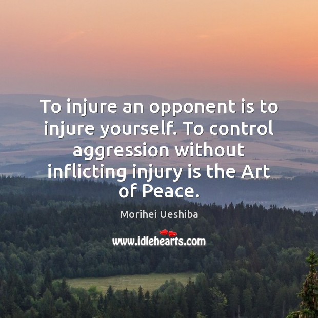 To injure an opponent is to injure yourself. To control aggression without Morihei Ueshiba Picture Quote