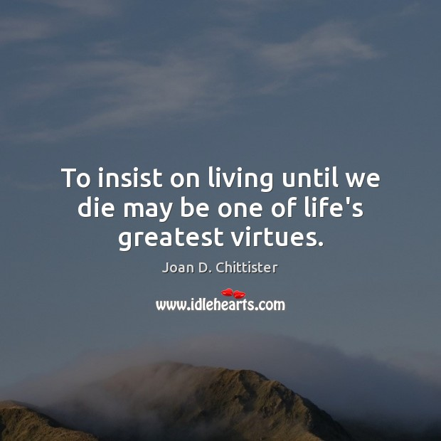 Image, To insist on living until we die may be one of life's greatest virtues.