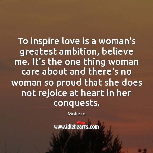 To inspire love is a woman's greatest ambition, believe me. It's the Image