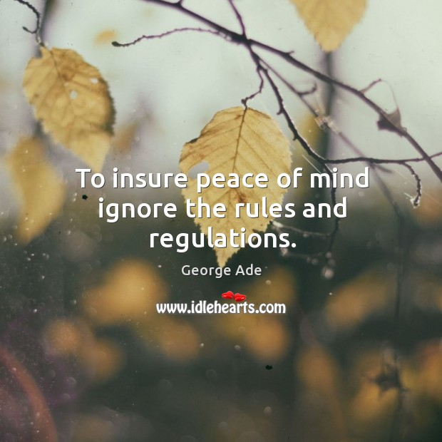 To insure peace of mind ignore the rules and regulations. George Ade Picture Quote