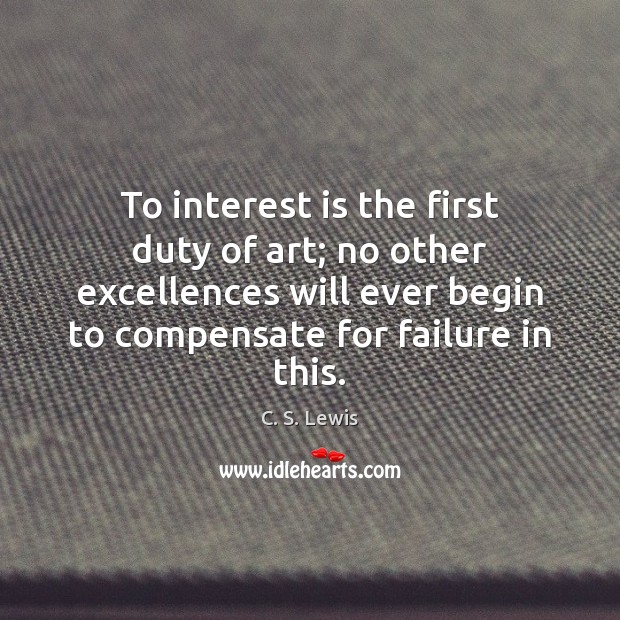 To interest is the first duty of art; no other excellences will Image