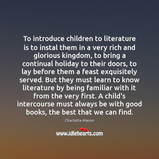 To introduce children to literature is to instal them in a very Charlotte Mason Picture Quote