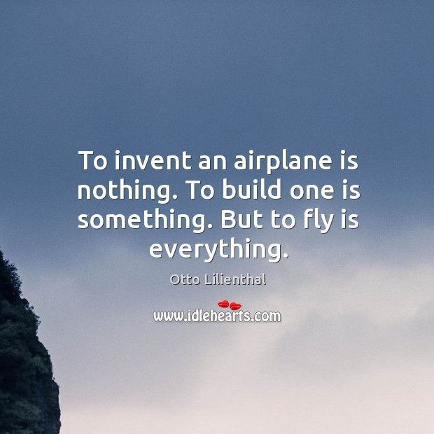 To invent an airplane is nothing. To build one is something. But to fly is everything. Image