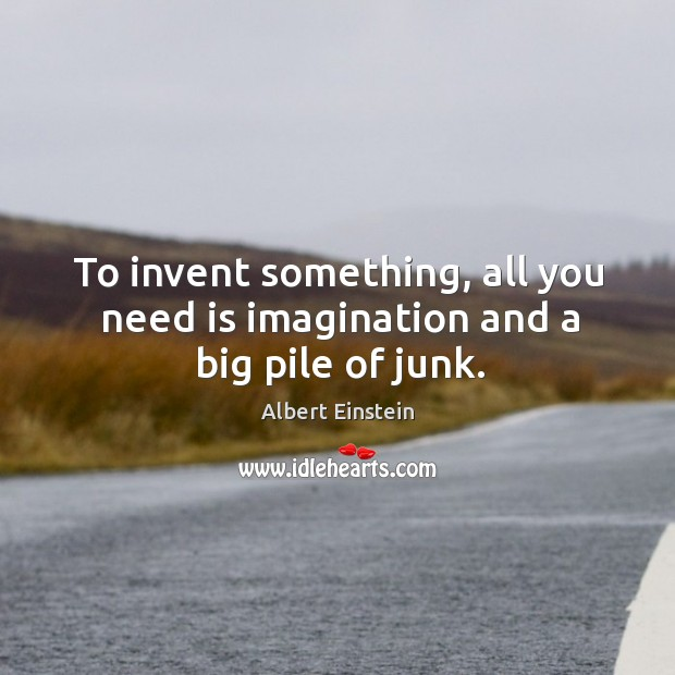 Image, To invent something, all you need is imagination and a big pile of junk.