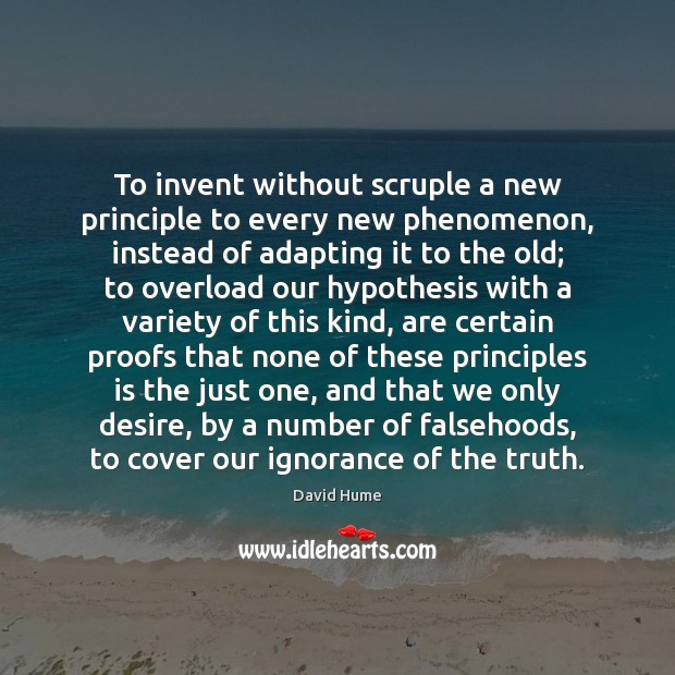 To invent without scruple a new principle to every new phenomenon, instead David Hume Picture Quote
