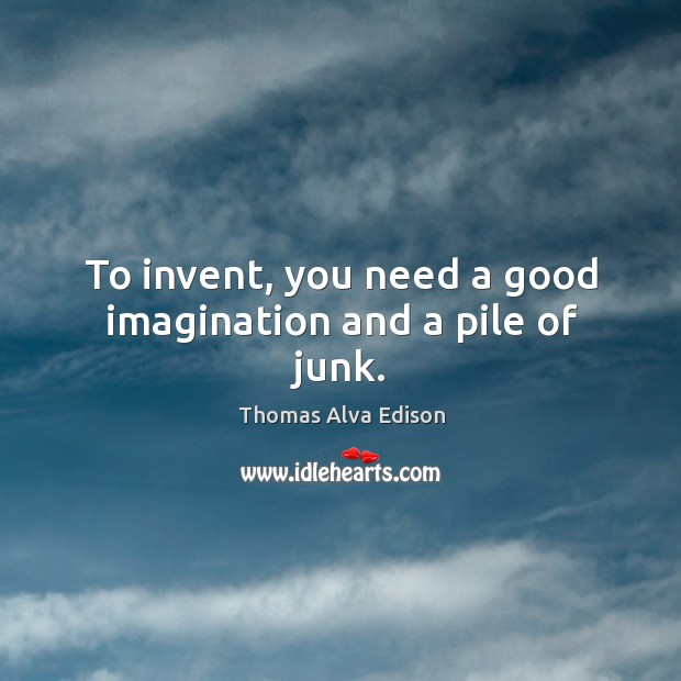 To invent, you need a good imagination and a pile of junk. Thomas Alva Edison Picture Quote