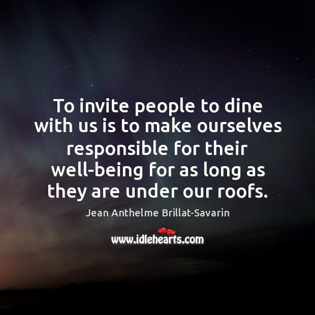 To invite people to dine with us is to make ourselves responsible Jean Anthelme Brillat-Savarin Picture Quote