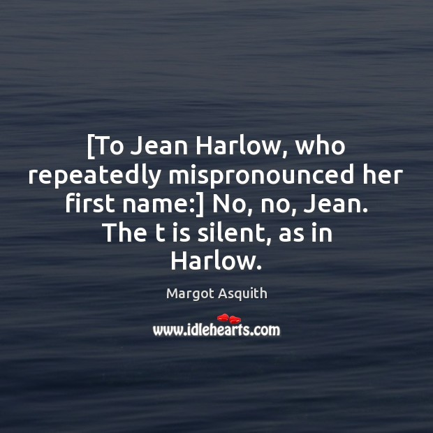 [To Jean Harlow, who repeatedly mispronounced her first name:] No, no, Jean. Margot Asquith Picture Quote