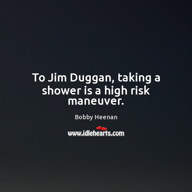 To Jim Duggan, taking a shower is a high risk maneuver. Bobby Heenan Picture Quote