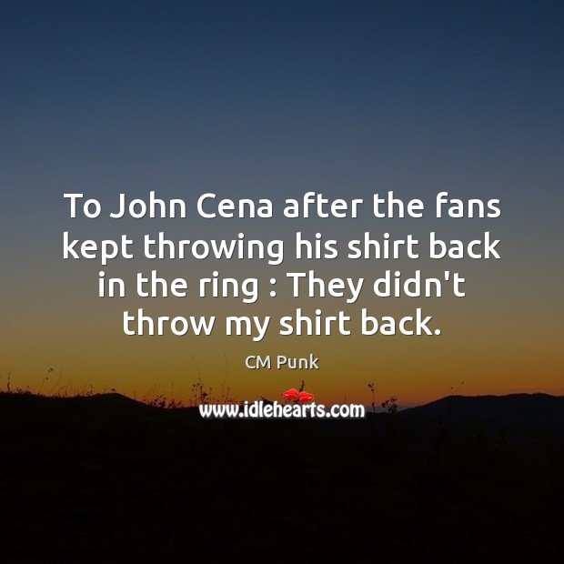 To John Cena after the fans kept throwing his shirt back in Image