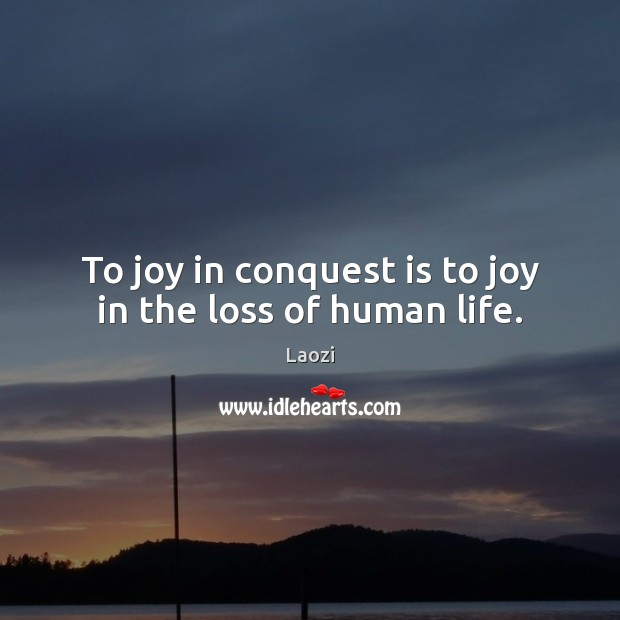 Image, To joy in conquest is to joy in the loss of human life.