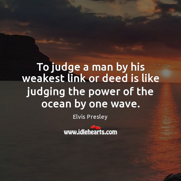 To judge a man by his weakest link or deed is like Image