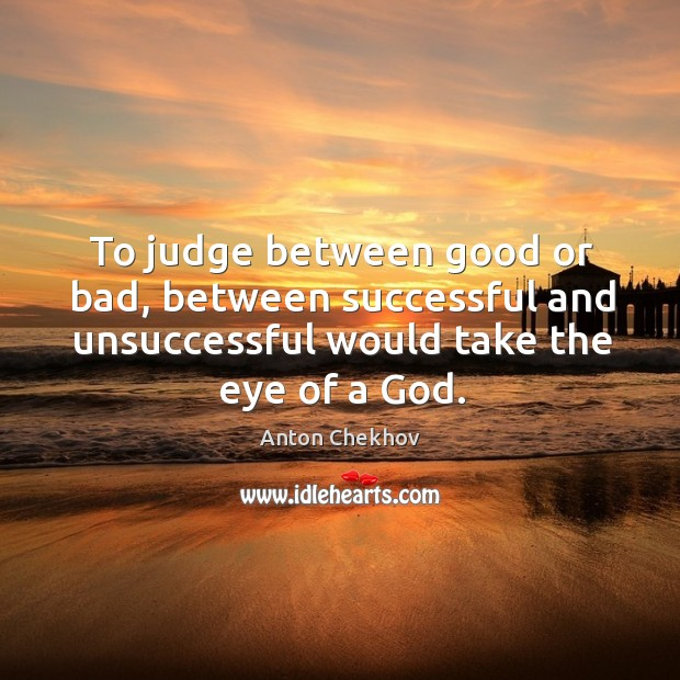 Image, To judge between good or bad, between successful and unsuccessful would take the eye of a god.
