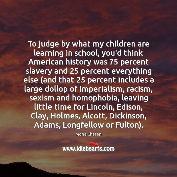 To judge by what my children are learning in school, you'd think Mona Charen Picture Quote