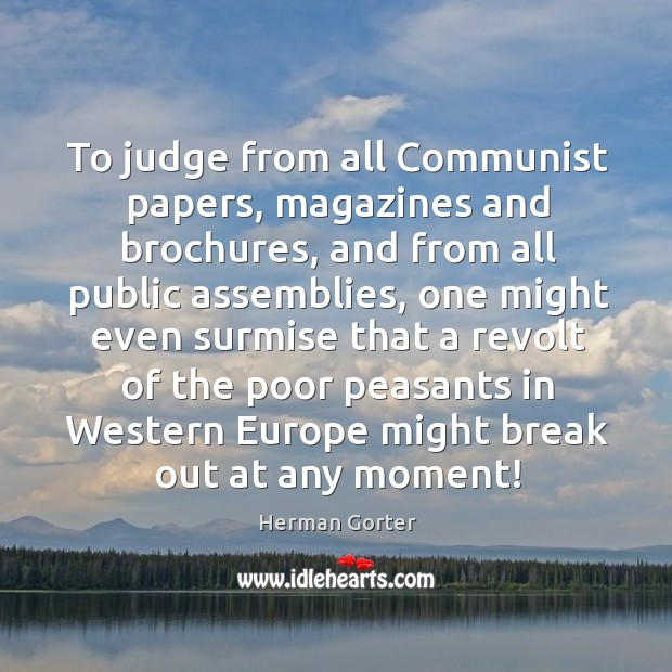To judge from all communist papers, magazines and brochures, and from all public assemblies Herman Gorter Picture Quote