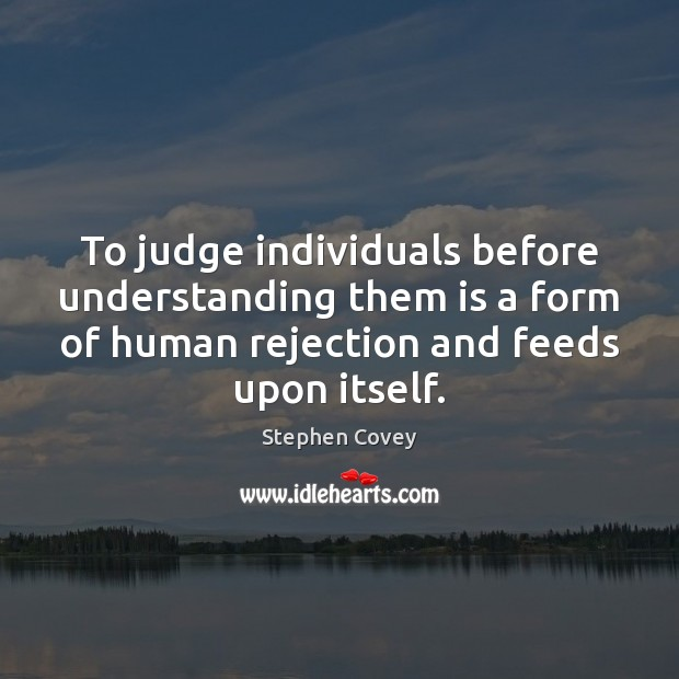 To judge individuals before understanding them is a form of human rejection Stephen Covey Picture Quote