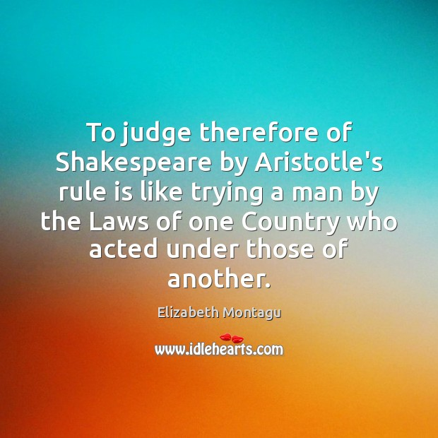 To judge therefore of Shakespeare by Aristotle's rule is like trying a Image