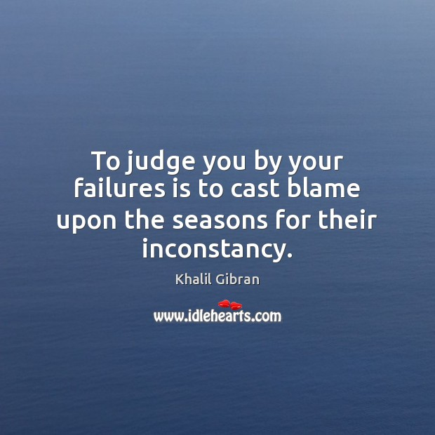 To judge you by your failures is to cast blame upon the seasons for their inconstancy. Image