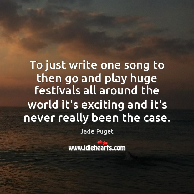 To just write one song to then go and play huge festivals Jade Puget Picture Quote