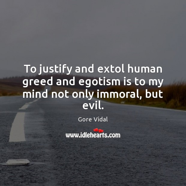 Image, To justify and extol human greed and egotism is to my mind not only immoral, but evil.