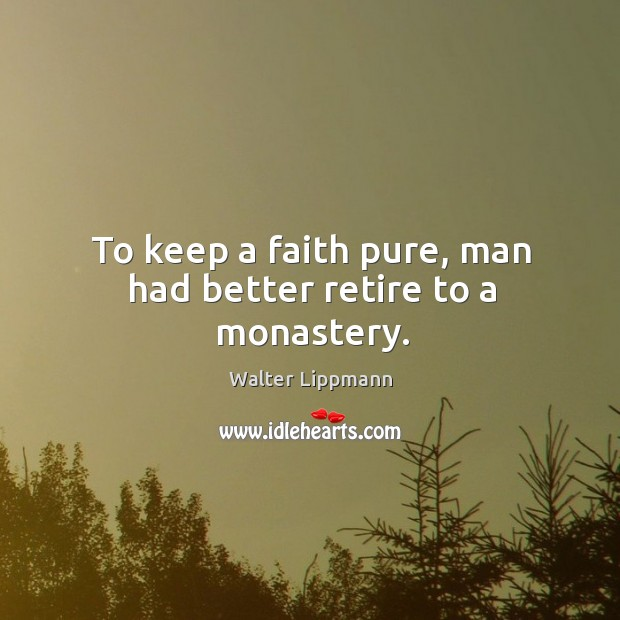To keep a faith pure, man had better retire to a monastery. Image