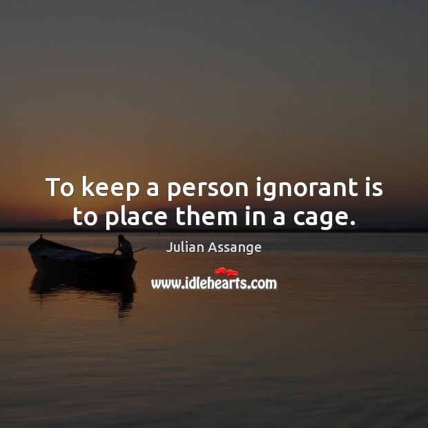 To keep a person ignorant is to place them in a cage. Julian Assange Picture Quote