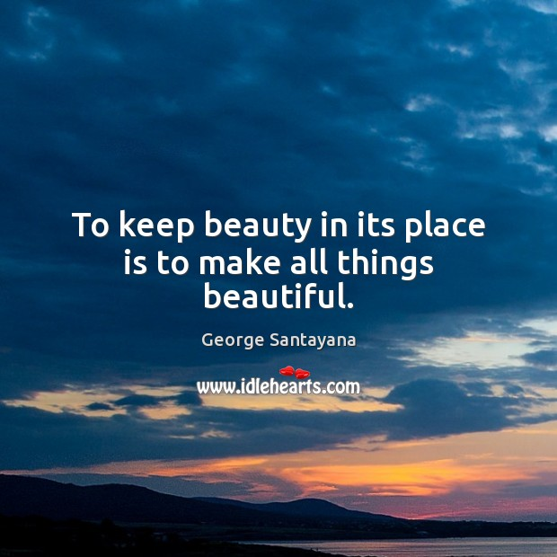 To keep beauty in its place is to make all things beautiful. George Santayana Picture Quote