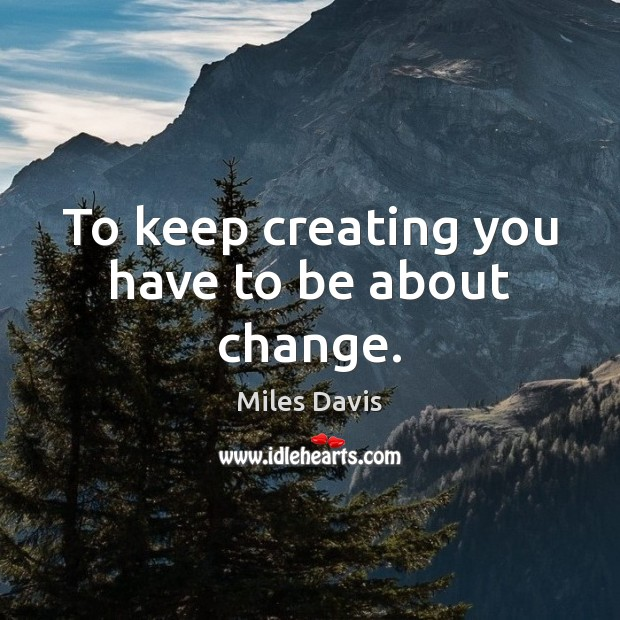 To keep creating you have to be about change. Miles Davis Picture Quote