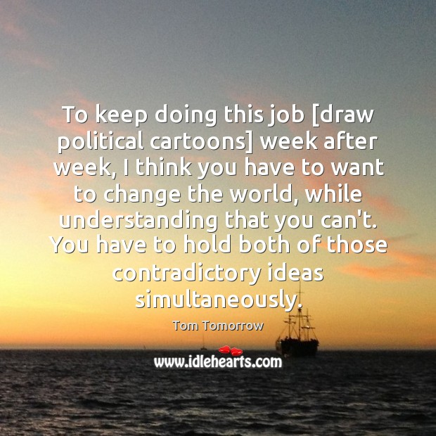 To keep doing this job [draw political cartoons] week after week, I Tom Tomorrow Picture Quote