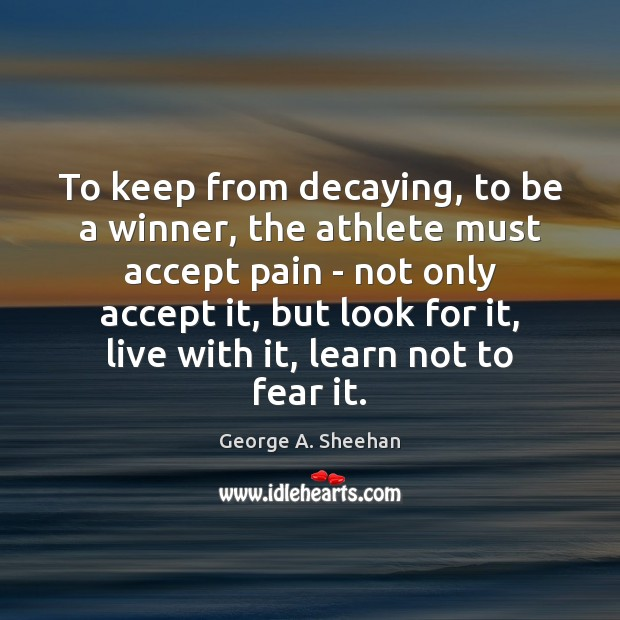 To keep from decaying, to be a winner, the athlete must accept George A. Sheehan Picture Quote